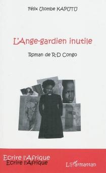 L'ange-gardien inutile : roman de R-D Congo - Félix UlombeKaputu