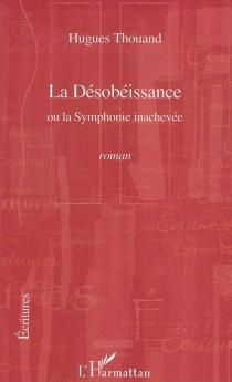 La désobéissance ou La symphonie inachevée - HuguesThouand