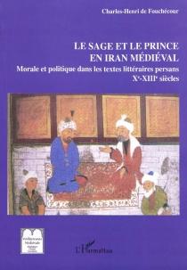 Le sage et le prince en Iran médiéval : les textes persans de morale et politique : IXe-XIIIe siècle - Charles Henri deFouchécour