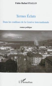 Ternes éclats : dans les coulisses de la Genève internationale : roman politique - Fabio RafaelFiallo