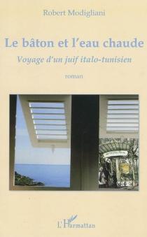 Le bâton et l'eau chaude : voyage d'un Juif italo-tunisien - RobertModigliani