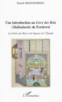 Une introduction au Livre des rois (Shâhnâmeh) de Ferdowsi : la gloire des rois et la sagesse de l'épopée - PatrickRinggenberg