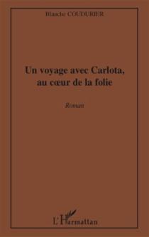 Un voyage avec Carlota, au coeur de la folie - BlancheCouturier