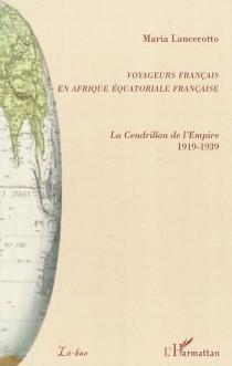 Voyageurs français en Afrique équatoriale française : la Cendrillon de l'Empire : 1919-1939 - MariaLancerotto