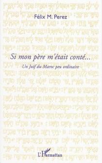 Si mon père m'était conté... : un Juif du Maroc peu ordinaire - FélixPerez