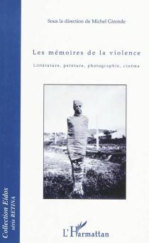 Les mémoires de la violence : littérature, peinture, photographie, cinéma -