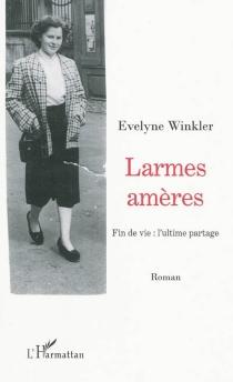 Larmes amères : fin de vie : l'ultime partage - EvelyneWinkler
