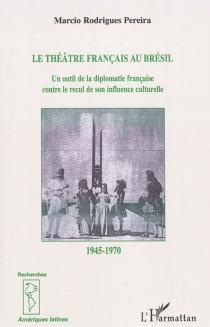 Le théâtre français au Brésil de 1945 à 1970 : un outil de la diplomatie française contre le recul de son influence culturelle - Marcio RodriguesPereira
