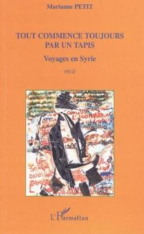 Tout commence toujours par un tapis : voyages en Syrie : récit - MariannePetit
