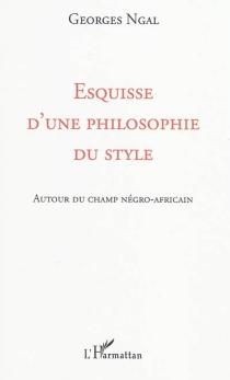 Esquisse d'une philosophie du style : autour du champ négro-africain - GeorgesNgal