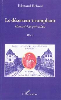Le déserteur triomphant : histoire(s) du petit soldat : récit - EdmondReboul