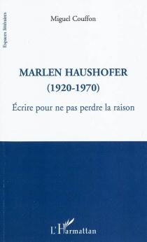 Marlen Haushofer : 1920-1970 : écrire pour ne pas perdre la raison - MiguelCouffon