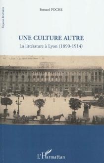 Une culture autre : la littérature à Lyon (1890-1914) - BernardPoche