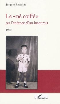 Le né coiffé ou L'enfance d'un insoumis - JacquesRousseau