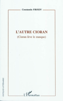 L'autre Cioran (Cioran lève le masque) - ConstantinFrosin