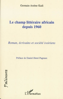 Le champ littéraire africain depuis 1960 : roman, écrivains et société ivoiriens - Germain-ArsèneKadi