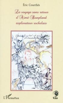 Le voyage sans retour d'Aimé Bonpland, explorateur rochelais - ÉricCourthès