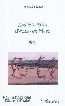 Les horizons d'Assia et Marc : récit - FrançoisMutun