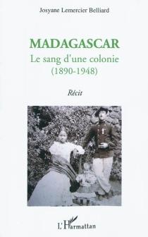 Madagascar : le sang d'une colonie (1890-1948) : récit - JosyaneLemercier Belliard