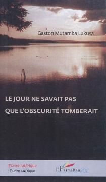 Le jour ne savait pas que l'obscurité tomberait : roman congolais (R.D. Congo) - GastonMutamba Lukusa