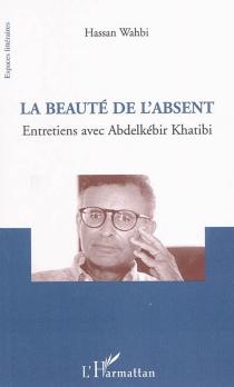 La beauté de l'absent : entretiens avec Abdelkebir Khatibi - AbdelkebirKhatibi