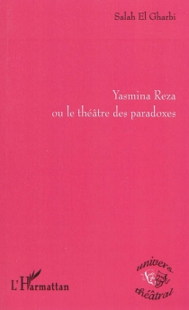 Yasmina Reza ou Le théâtre des paradoxes - Salah ElGharbi