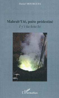 Mahrab'Uté, poète prédestiné : I y'i ka keta ke - DanielMourgues