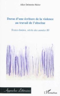 Duras, d'une écriture de la violence au travail de l'obscène : textes-limites, récits des années 80 - AliceDelmotte-Halter
