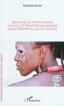 L'écriture du corps féminin dans la littérature de l'Afrique francophone au sud du Sahara - NathalieEtoké