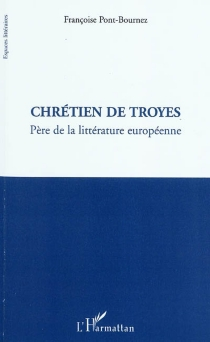 Chrétien de Troyes : père de la littérature européenne - FrançoisePont-Bournez