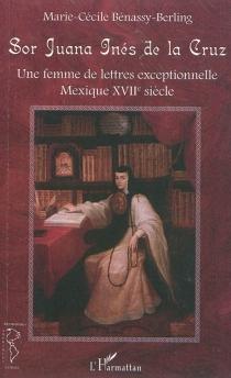 Sor Juana Inès de la Cruz : une femme de lettres exceptionnelle : Mexique XVIIe siècle - Marie-CécileBénassy-Berling