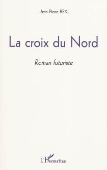 La croix du Nord : roman futuriste - Jean-PierreBex