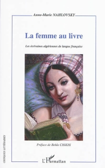 La femme au livre : les écrivaines algériennes de langue française : itinéraires d'une reconstruction de soi dans les relais d'écriture romanesque - Anne-MarieNahlovsky