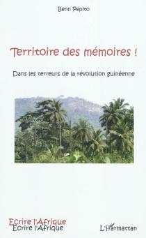 Territoire des mémoires ! : dans les terreurs de la révolution guinéenne - BennPepito