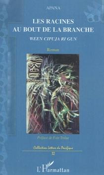 Les racines au bout de la branche  Ween cipuja ri gun - Apana