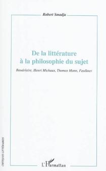 De la littérature à la philosophie du sujet : Baudelaire, Henri Michaux, Thomas Mann, Faulkner - RobertSmadja