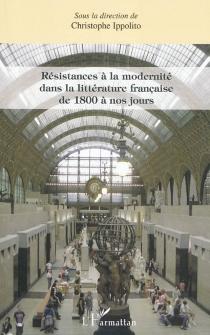 Résistances à la modernité dans la littérature française de 1800 à nos jours -