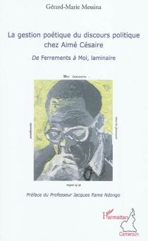 La gestion poétique du discours politique chez Aimé Césaire : de Ferrements à Moi, laminaire - Gérard-MarieMessina