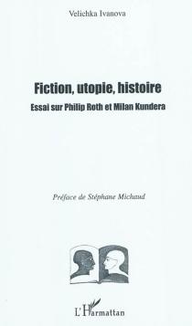 Fiction, utopie, histoire : essai sur Philip Roth et Milan Kundera - VelichkaIvanova