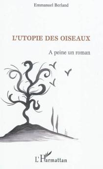 L'utopie des oiseaux : à peine un roman - EmmanuelBerland