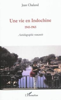 Une vie en Indochine : 1945-1965 : autobiographie romancée - JeanChaland