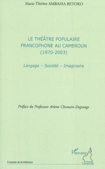 Le théâtre populaire francophone au Cameroun (1970-2003) : langage, société, imaginaire - Marie-ThérèseAmbassa Betoko