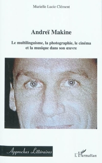 Andreï Makine : le multilinguisme, la photographie, le cinéma et la musique dans son oeuvre - Murielle LucieClément