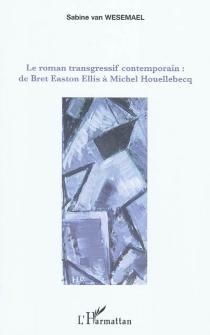 Le roman transgressif contemporain : de Bret Easton Ellis à Michel Houellebecq - Sabine vanWesemael