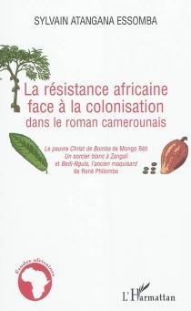 La résistance africaine face à la colonisation dans le roman camerounais : Le pauvre Christ de Bomba de Mongo Béti, Un sorcier blanc à Zangali et Bedi-Ngula, l'ancien maquisard de René Philombe - SylvainAtangana Essomba