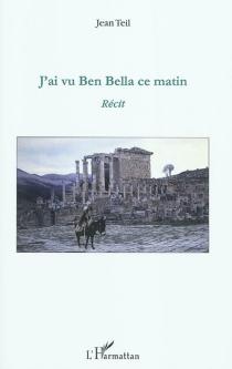 J'ai vu Ben Bella ce matin : récit - JeanTeil
