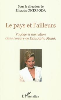 Le pays et l'ailleurs : voyage et narration dans l'oeuvre de Ezza Agha Malak -