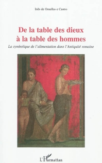 De la table des dieux à la table des hommes : la symbolique de l'alimentation dans l'Antiquité romaine - Inês de Ornellas eCastro