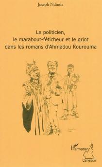 Le politicien, le marabout-féticheur et le griot dans les romans d'Ahmadou Kourouma - JosephNdinda