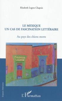 Le Mexique un cas de fascination littéraire : au pays des chiens morts - ElizabethLegros Chapuis